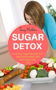 Sugar Detox: Cure Your Sugar Addiction And Start Eating Healthy With Smart Sugar-Free Diet